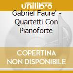 Gabriel Faure' - Quartetti Con Pianoforte cd musicale di Gabriel Faure'