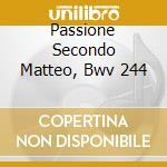 PASSIONE SECONDO MATTEO, BWV 244          cd musicale di Johann Sebastian Bach