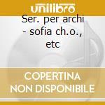 Ser. per archi - sofia ch.o., etc cd musicale di Artisti Vari