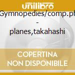 Gymnopedies/comp.pf - planes,takahashi cd musicale di Satie