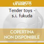 Tender toys - s.i. fukuda cd musicale di Fukuda - yoshimatsu