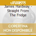 STRAIGHT FROM THE FRIDGE cd musicale di HARDWAY JAMES