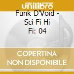 SCI FI HI FI 04 FUNK D VOID cd musicale di ARTISTI VARI