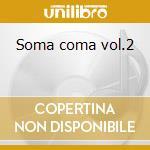 Soma coma vol.2 cd musicale di Artisti Vari