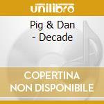Pig & Dan - Decade cd musicale di Pig&dan