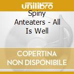 Spiny Anteaters - All Is Well cd musicale di Anteaters Spiny