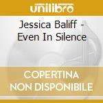 EVEN IN SILENCE cd musicale di Baliff Jessica