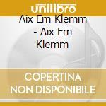 AIX EM KLEMM cd musicale di AIX EM KLEMM