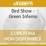 CD - BIRD SHOW - GREEN INFERNO cd musicale di Show Bird