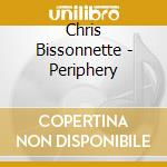 CD - CHRIS BISSONNETTE - PERIPHERY cd musicale di Bissonnette Chris