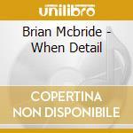 CD - BRIAN MCBRIDE - WHEN DETAIL cd musicale di Mcbride Brian