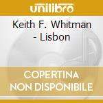 CD - KEITH F. WHITMAN - LISBON cd musicale di FULLERTON KEITH WHITMAN