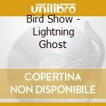 CD - BIRD SHOW - LIGHTNING GHOST cd musicale di Show Bird