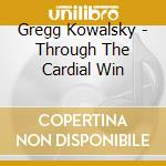 CD - GREGG KOWALSKY - THROUGH THE CARDIAL WIN cd musicale di Kowalsky Gregg