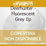 Fluorescent Grey EP cd musicale di DEERHUNTER