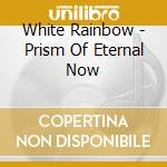 PRISM OF ETERNAL NOW                      cd musicale di Rainbow White