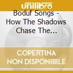 Boduf Songs - How The Shadows Chase The Balance cd musicale di Songs Boduf