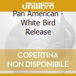 Pan American - White Bird Release cd musicale di Amarican Pan