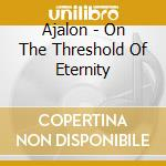 CD - AJALON               - ON THE THRESHOLD OF ETERNITY cd musicale di AJALON