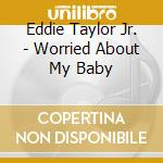 WORRIED ABOUT MY BABY cd musicale di TAYLOR EDDIE JR.