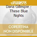 THESE BLUE NIGHTS cd musicale di GILLESPIE DANA