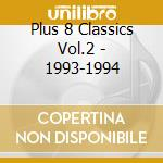 PLUS 8 CLASSICS VOL.2 - 1993-1994         cd musicale di Artisti Vari