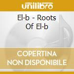 ROOTS OF EL-B                             cd musicale di EL-B