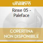 RINSE 05 - PALEFACE                       cd musicale di Artisti Vari
