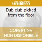 Dub club picked from the floor cd musicale di Artisti Vari
