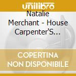 THE HOUSE CARPENTER'S DAUGHTER cd musicale di MERCHANT NATALIE
