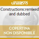 Constructions:remixed and dubbed cd musicale