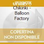 CD - CHIKINKI - Balloon Factory cd musicale di CHIKINKI