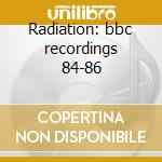Radiation: bbc recordings 84-86 cd musicale