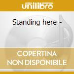 Standing here - cd musicale