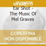 Ear Shot - The Music Of Mel Graves cd musicale di Shot Ear