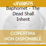 Baphomet - The Dead Shall Inherit cd musicale di BAPHOMET