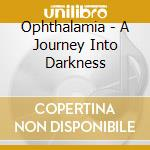 A JOURNEY IN DARKNESS                     cd musicale di OPHTHALAMIA
