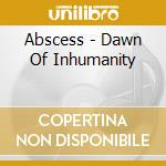 Abscess - Dawn Of Inhumanity cd musicale di ABSCESS