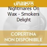 CD - NIGHTMARES ON WAX - SMOKERS DELIGHT cd musicale di NIGHTMARES ON WAX