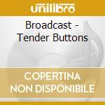TENDER BUTTONS cd musicale di BROADCAST