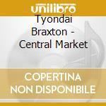 CENTRAL MARKET                            cd musicale di BRAXTON TYONDAI