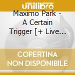 A CERTAIN TRIGGER/Ltd.Edition 2CD cd musicale di MAXIMO PARK