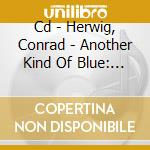 CD - HERWIG, CONRAD - ANOTHER KIND OF BLUE: THE LATIN SIDE... cd musicale di Conrad Herwig