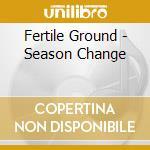Fertile Ground - Season Change cd musicale di FERTILE GROUND