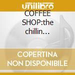 COFFEE SHOP:the chillin session 4 cd musicale di ARTISTI VARI
