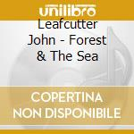 THE FOREST AND THE SEA cd musicale di LEAFCUTTER JOHN