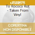 CD - TO ROCOCO ROT - TAKEN FROM VINYL cd musicale di TO ROCOCO ROT