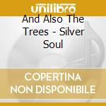 And Also The Trees - Silver Soul cd musicale di AND ALSO THE TREES