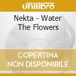 WATER THE FLOWERS cd musicale di NEKTA