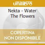 WATER THE FLOWERS cd musicale di NEKTA